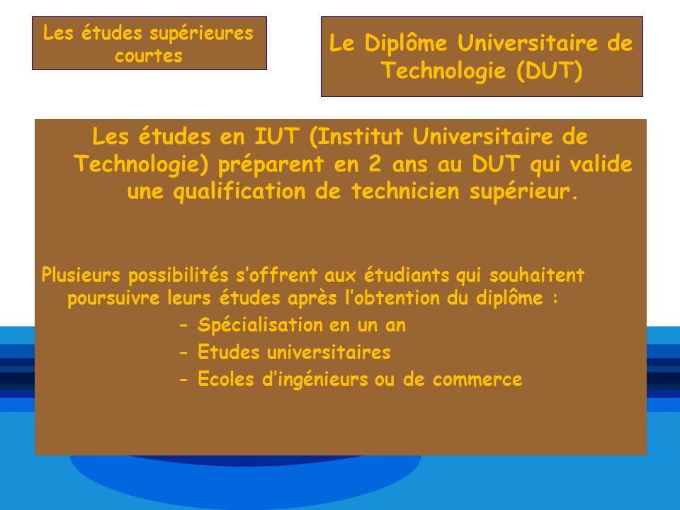 Les études en IUT (Institut Universitaire de Technologie) préparent en 2 ans au DUT qui valide une qualification de technicien supérieur. Plusieurs po