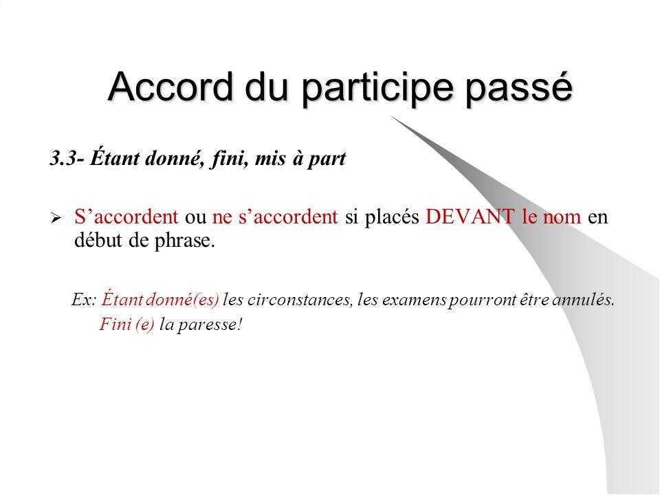 Accord du participe passé 3.3- Étant donné, fini, mis à part Saccordent ou ne saccordent si placés DEVANT le nom en début de phrase. Ex: Étant donné(e