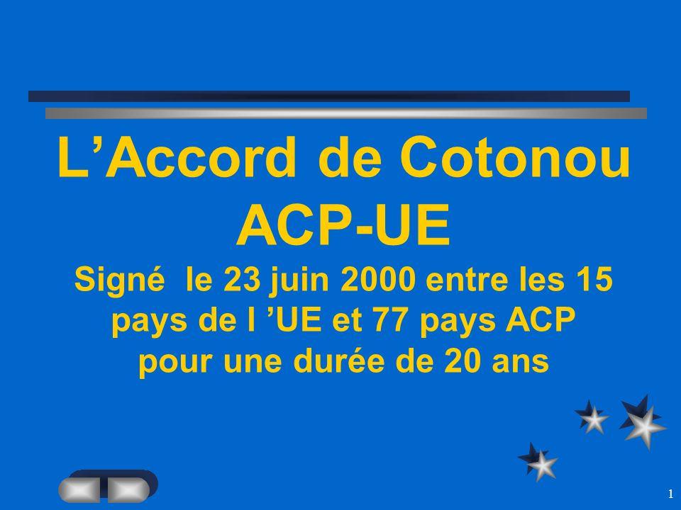 1 LAccord de Cotonou ACP-UE Signé le 23 juin 2000 entre les 15 pays de l UE et 77 pays ACP pour une durée de 20 ans