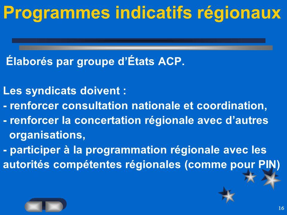 16 Programmes indicatifs régionaux Élaborés par groupe dÉtats ACP. Les syndicats doivent : - renforcer consultation nationale et coordination, - renfo