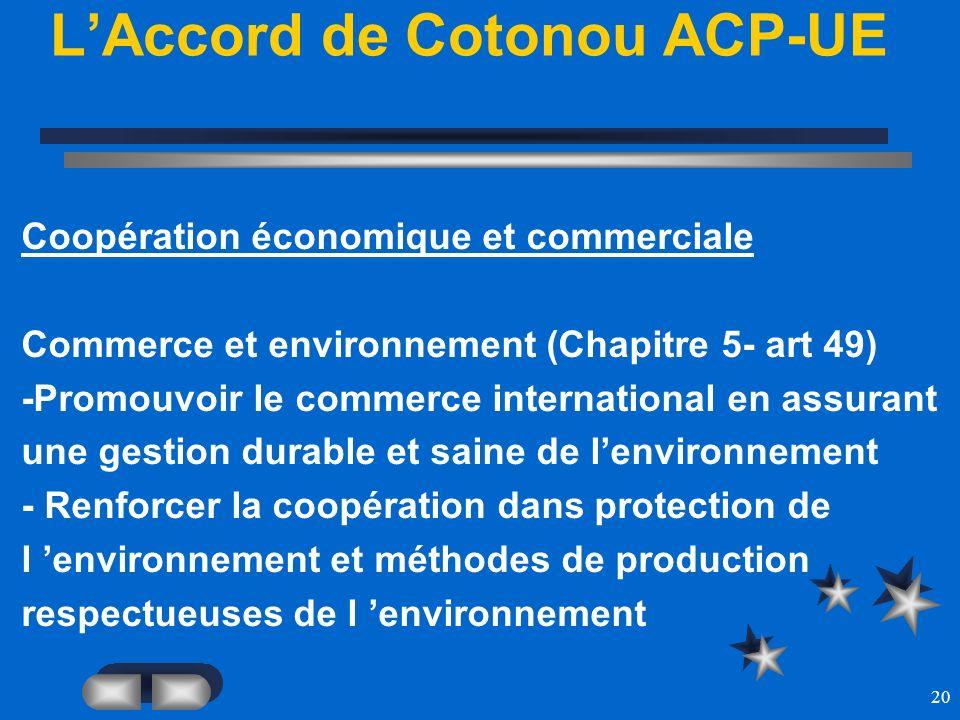 20 LAccord de Cotonou ACP-UE Coopération économique et commerciale Commerce et environnement (Chapitre 5- art 49) -Promouvoir le commerce internationa