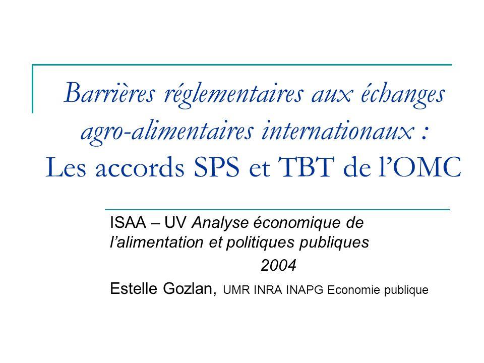 Barrières réglementaires aux échanges agro-alimentaires internationaux : Les accords SPS et TBT de lOMC ISAA – UV Analyse économique de lalimentation et politiques publiques 2004 Estelle Gozlan, UMR INRA INAPG Economie publique