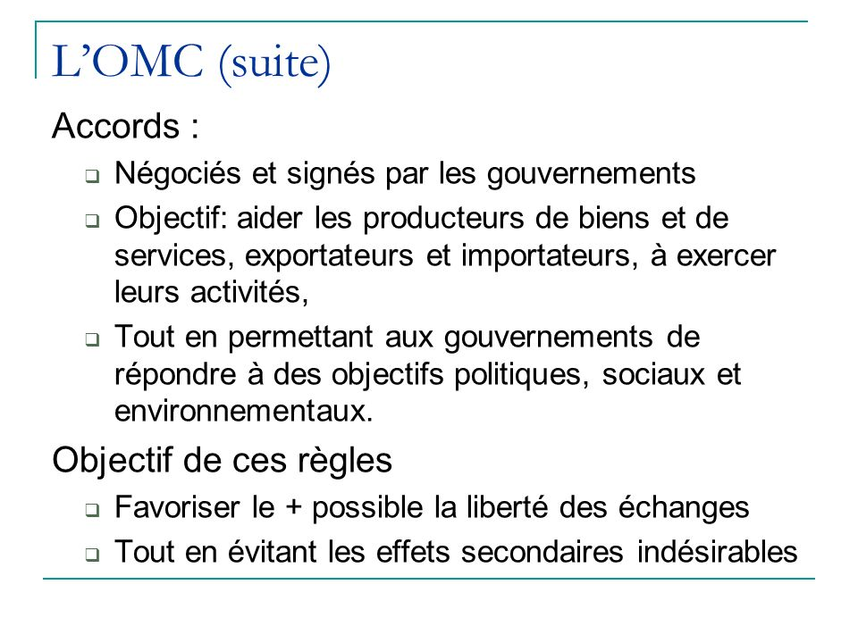 LOMC (suite) Accords : Négociés et signés par les gouvernements Objectif: aider les producteurs de biens et de services, exportateurs et importateurs, à exercer leurs activités, Tout en permettant aux gouvernements de répondre à des objectifs politiques, sociaux et environnementaux.