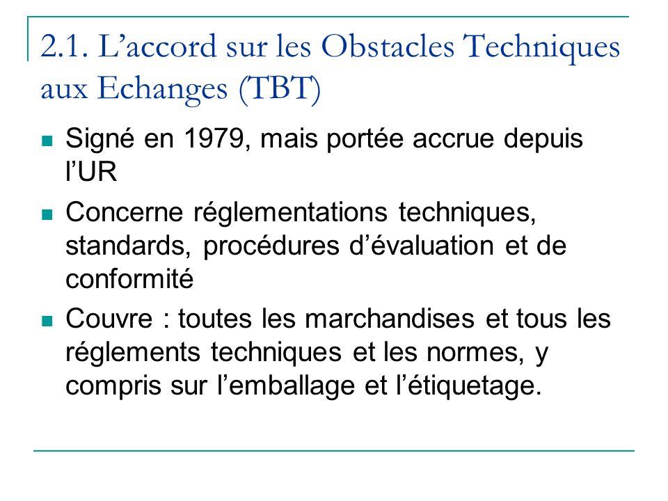 2.1. Laccord sur les Obstacles Techniques aux Echanges (TBT) Signé en 1979, mais portée accrue depuis lUR Concerne réglementations techniques, standar