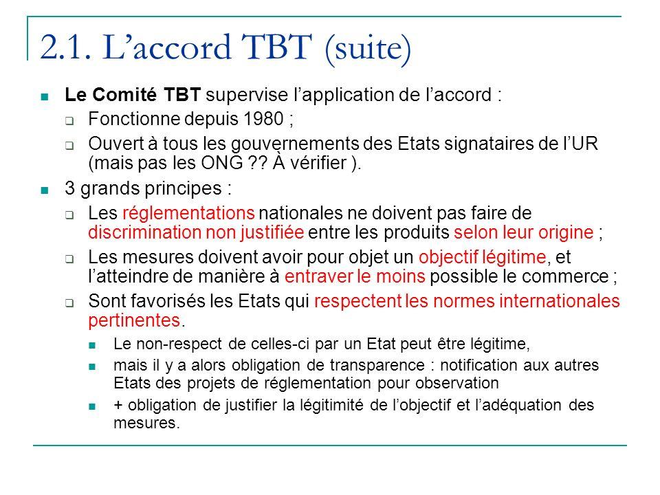 2.1. Laccord TBT (suite) Le Comité TBT supervise lapplication de laccord : Fonctionne depuis 1980 ; Ouvert à tous les gouvernements des Etats signatai
