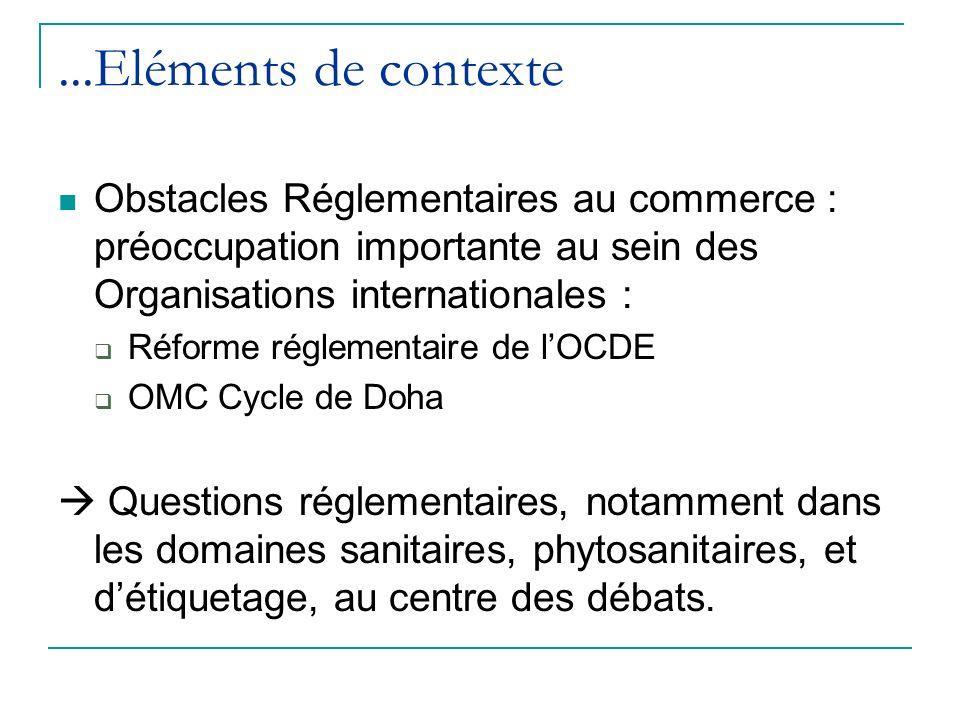 ...Eléments de contexte Obstacles Réglementaires au commerce : préoccupation importante au sein des Organisations internationales : Réforme réglementaire de lOCDE OMC Cycle de Doha Questions réglementaires, notamment dans les domaines sanitaires, phytosanitaires, et détiquetage, au centre des débats.