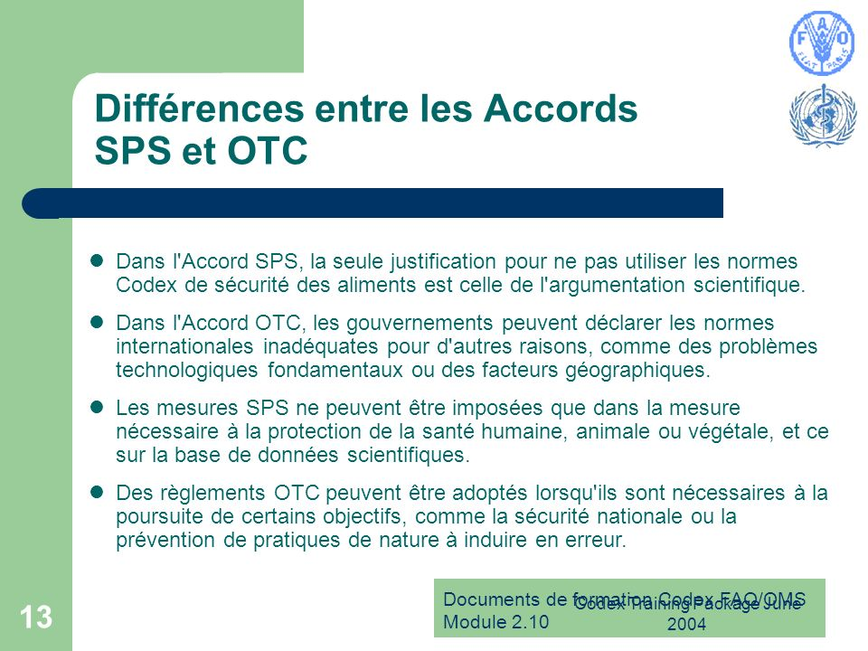Documents de formation Codex FAO/OMS Module 2.10 Codex Training Package June 2004 13 Différences entre les Accords SPS et OTC Dans l Accord SPS, la seule justification pour ne pas utiliser les normes Codex de sécurité des aliments est celle de l argumentation scientifique.