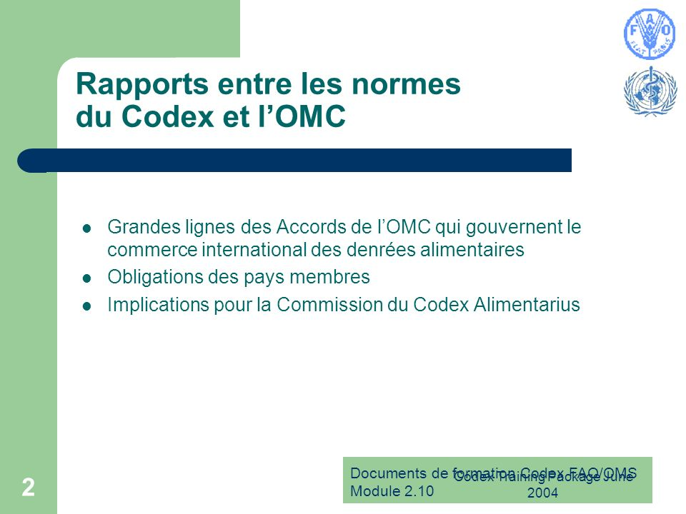 Documents de formation Codex FAO/OMS Module 2.10 Codex Training Package June 2004 2 Rapports entre les normes du Codex et lOMC Grandes lignes des Accords de lOMC qui gouvernent le commerce international des denrées alimentaires Obligations des pays membres Implications pour la Commission du Codex Alimentarius