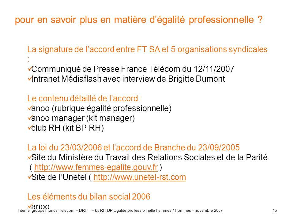 16 Interne groupe France Télécom – DRHF – kit RH BP Egalité professionnelle Femmes / Hommes - novembre 2007 pour en savoir plus en matière dégalité pr
