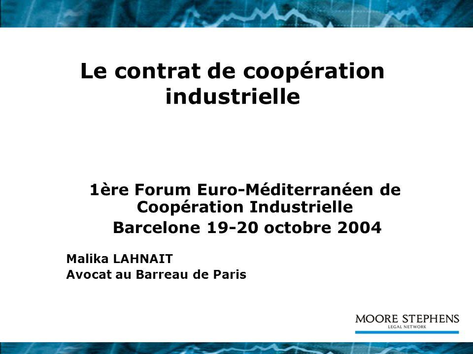 Le contrat de coopération industrielle 1ère Forum Euro-Méditerranéen de Coopération Industrielle Barcelone 19-20 octobre 2004 Malika LAHNAIT Avocat au