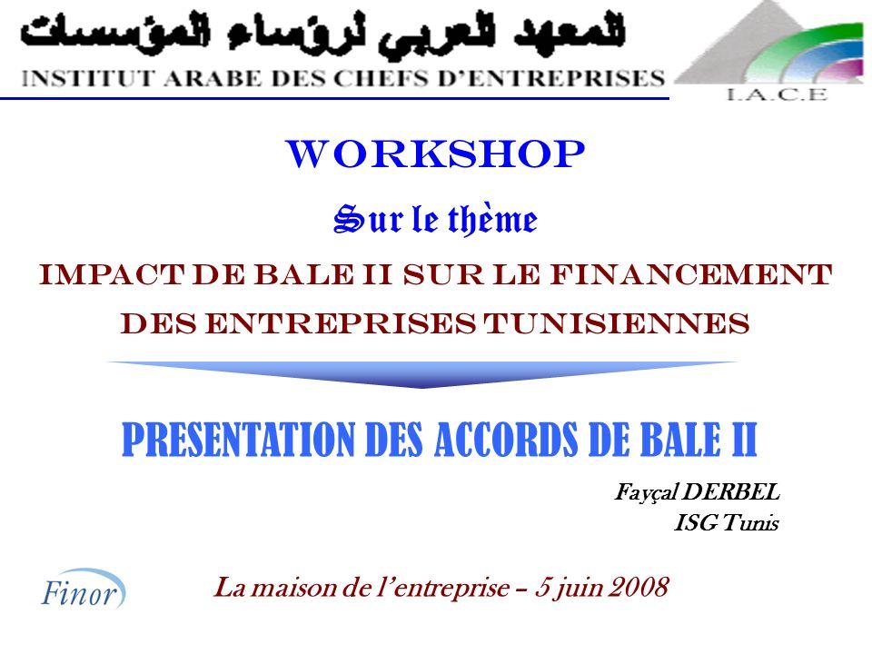 WORKSHOP Sur le thème IMPACT DE BALE II SUR LE FINANCEMENT DES ENTREPRISES TUNISIENNES PRESENTATION DES ACCORDS DE BALE II Fayçal DERBEL ISG Tunis La maison de lentreprise – 5 juin 2008