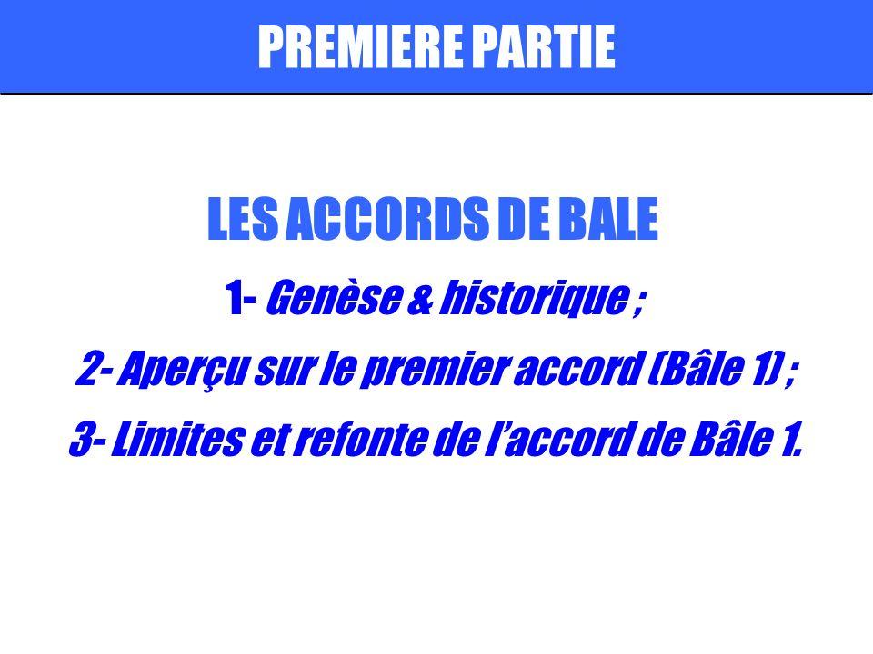 PREMIERE PARTIE LES ACCORDS DE BALE 1- Genèse & historique ; 2- Aperçu sur le premier accord (Bâle 1) ; 3- Limites et refonte de laccord de Bâle 1.