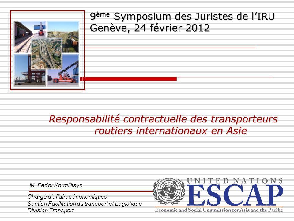 Responsabilité contractuelle des transporteurs routiers internationaux en Asie 9 ème Symposium des Juristes de lIRU Genève, 24 février 2012 M. Fedor K