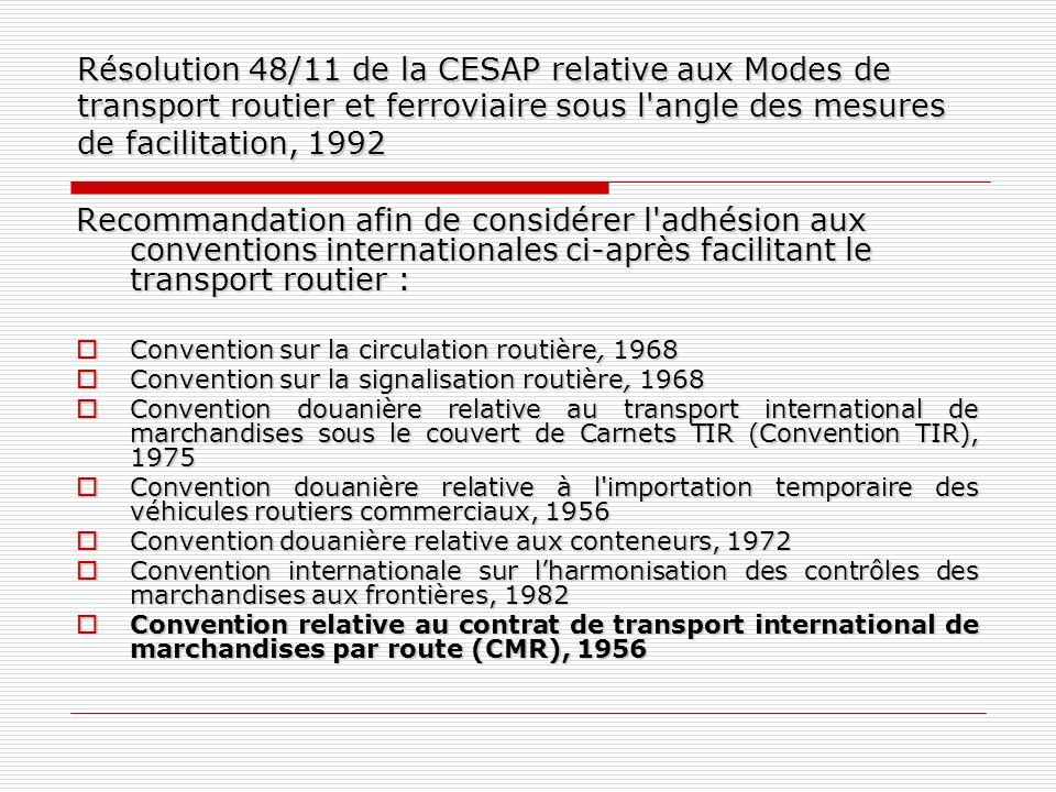 Ajouts à la liste des conventions internationales auxquelles l adhésion est recommandée Protocole de 1978 à la Convention relative au contrat de transport international de marchandises par route Protocole de 1978 à la Convention relative au contrat de transport international de marchandises par route Convention internationale sur la simplification et lharmonisation des procédures douanières, telle qu amendée (Convention de Kyoto révisée), 1973 Convention internationale sur la simplification et lharmonisation des procédures douanières, telle qu amendée (Convention de Kyoto révisée), 1973 Convention relative à l admission temporaire (Convention d Istanbul), 1990 Convention relative à l admission temporaire (Convention d Istanbul), 1990 Convention de l OMI visant à faciliter le trafic maritime international (Convention FAL) Convention de l OMI visant à faciliter le trafic maritime international (Convention FAL)