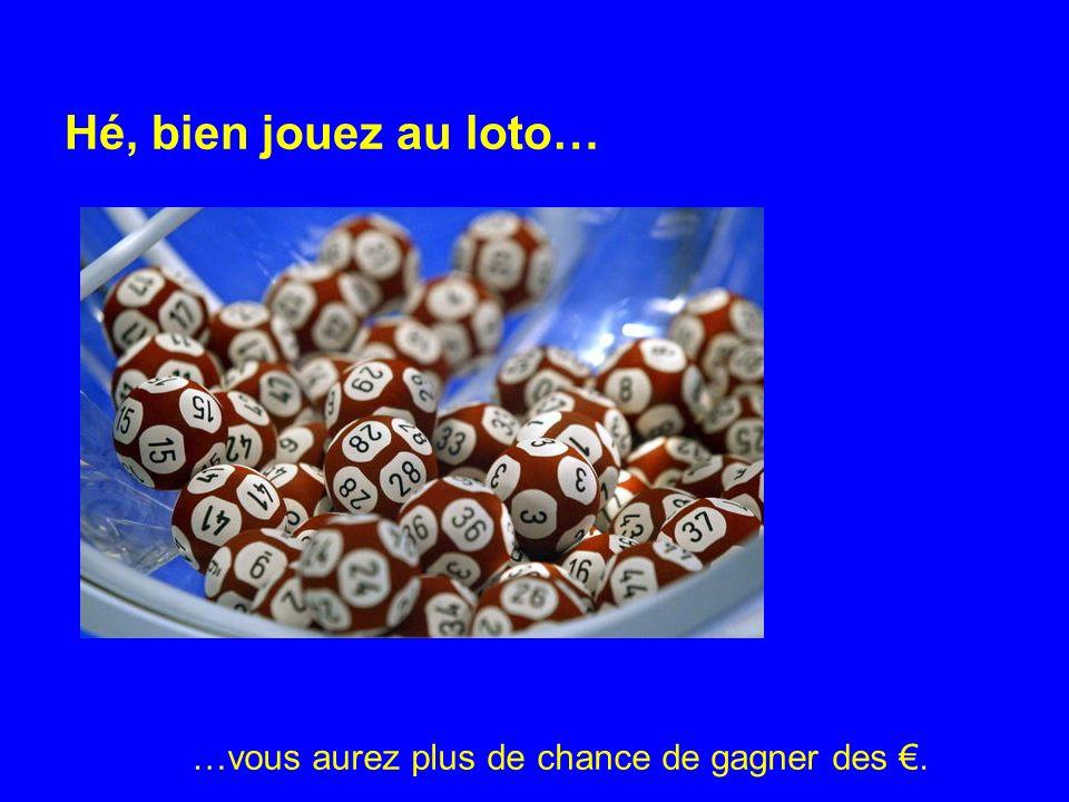 Hé, bien jouez au loto… …vous aurez plus de chance de gagner des.