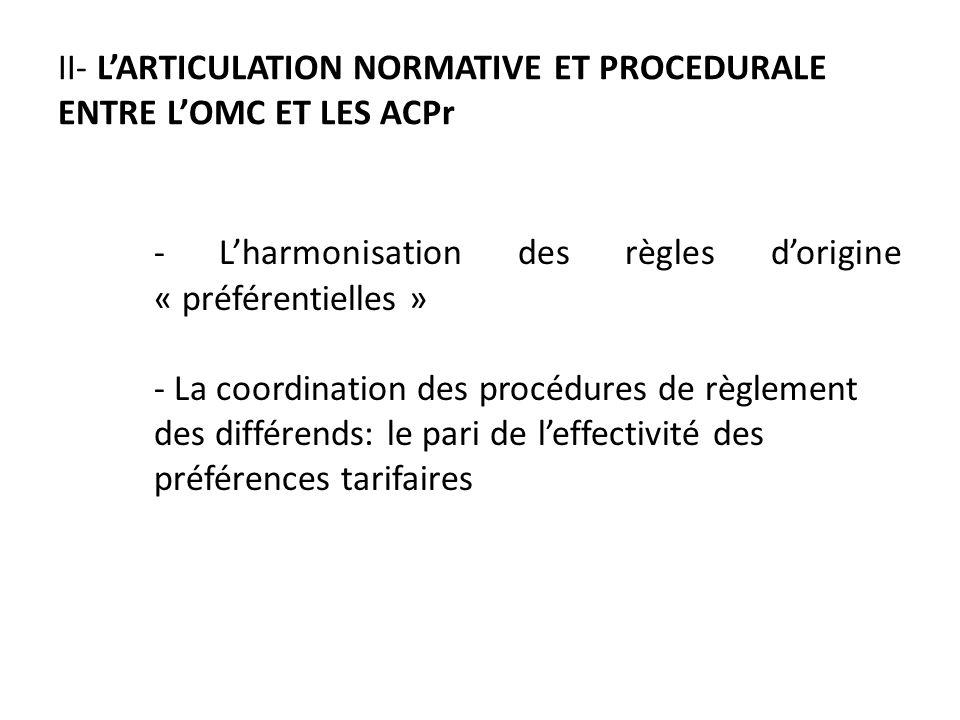 II- LARTICULATION NORMATIVE ET PROCEDURALE ENTRE LOMC ET LES ACPr - Lharmonisation des règles dorigine « préférentielles » - La coordination des procédures de règlement des différends: le pari de leffectivité des préférences tarifaires