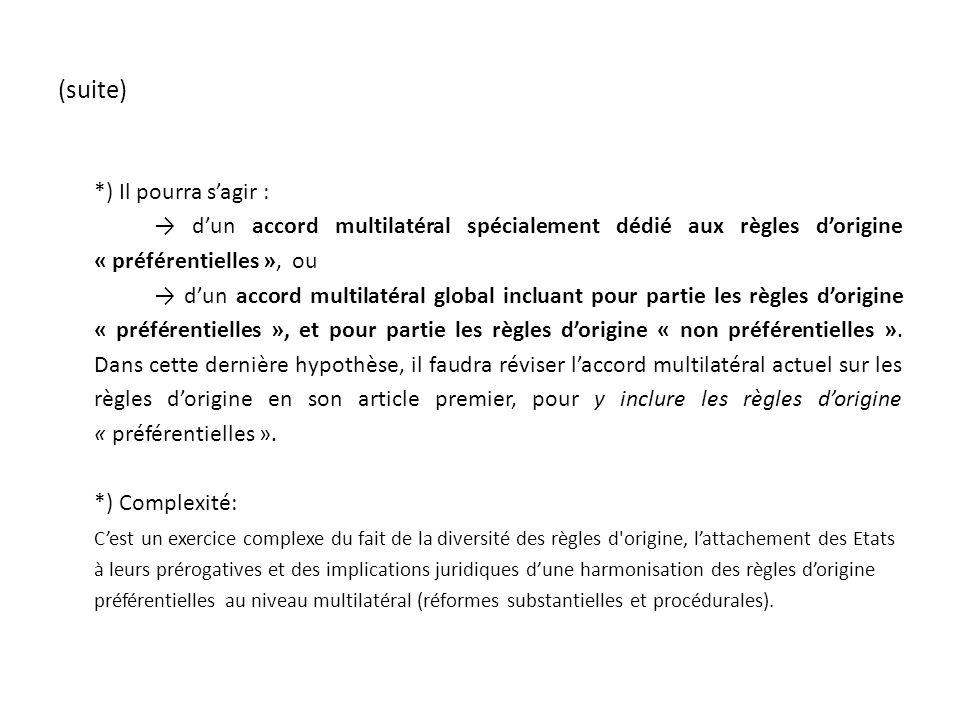 (suite) *) Il pourra sagir : dun accord multilatéral spécialement dédié aux règles dorigine « préférentielles », ou dun accord multilatéral global incluant pour partie les règles dorigine « préférentielles », et pour partie les règles dorigine « non préférentielles ».