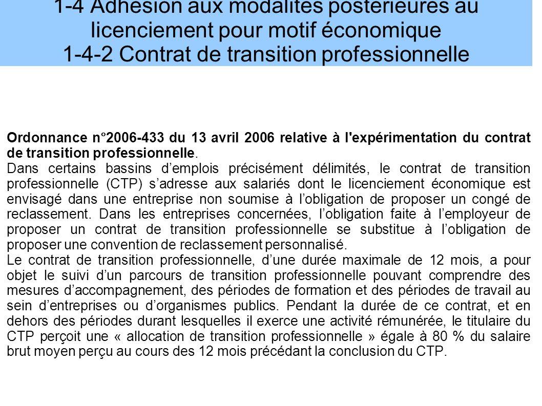 1-4 Adhésion aux modalités postérieures au licenciement pour motif économique 1-4-2 Contrat de transition professionnelle Ordonnance n°2006-433 du 13 avril 2006 relative à l expérimentation du contrat de transition professionnelle.