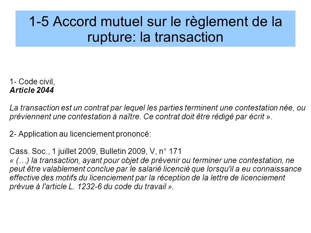 1-5 Accord mutuel sur le règlement de la rupture: la transaction 1- Code civil, Article 2044 La transaction est un contrat par lequel les parties term