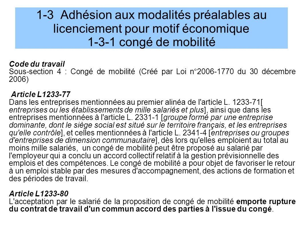 1-3 Adhésion aux modalités préalables au licenciement pour motif économique 1-3-1 congé de mobilité Code du travail Sous-section 4 : Congé de mobilité (Créé par Loi n°2006-1770 du 30 décembre 2006) Article L1233-77 Dans les entreprises mentionnées au premier alinéa de l article L.