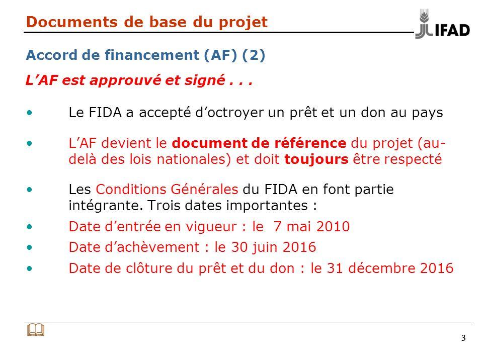 333 Documents de base du projet Accord de financement (AF) (2) Le FIDA a accepté doctroyer un prêt et un don au pays LAF devient le document de référence du projet (au- delà des lois nationales) et doit toujours être respecté Les Conditions Générales du FIDA en font partie intégrante.