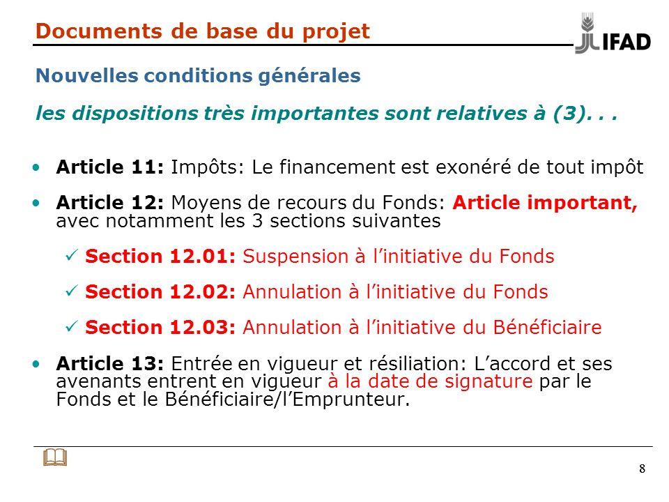888 Documents de base du projet Nouvelles conditions générales Article 11: Impôts: Le financement est exonéré de tout impôt Article 12: Moyens de recours du Fonds: Article important, avec notamment les 3 sections suivantes Section 12.01: Suspension à linitiative du Fonds Section 12.02: Annulation à linitiative du Fonds Section 12.03: Annulation à linitiative du Bénéficiaire Article 13: Entrée en vigueur et résiliation: Laccord et ses avenants entrent en vigueur à la date de signature par le Fonds et le Bénéficiaire/lEmprunteur.