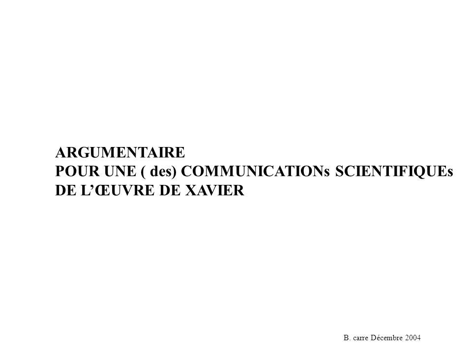 ARGUMENTAIRE POUR UNE ( des) COMMUNICATIONs SCIENTIFIQUEs DE LŒUVRE DE XAVIER B.