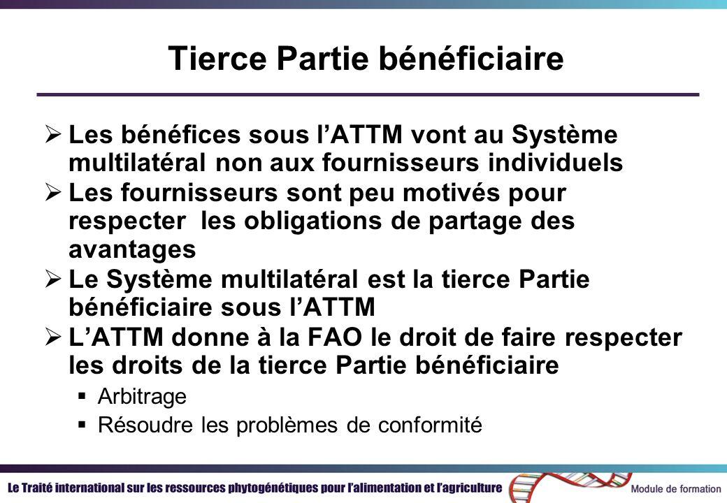 Tierce Partie bénéficiaire Les bénéfices sous lATTM vont au Système multilatéral non aux fournisseurs individuels Les fournisseurs sont peu motivés pour respecter les obligations de partage des avantages Le Système multilatéral est la tierce Partie bénéficiaire sous lATTM LATTM donne à la FAO le droit de faire respecter les droits de la tierce Partie bénéficiaire Arbitrage Résoudre les problèmes de conformité