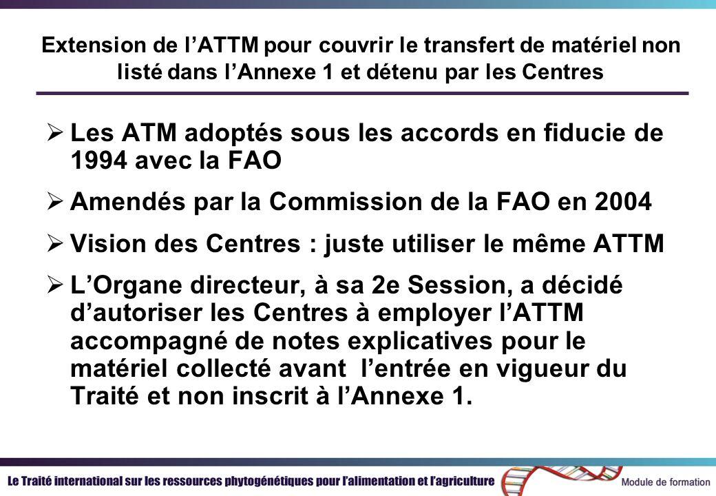Extension de lATTM pour couvrir le transfert de matériel non listé dans lAnnexe 1 et détenu par les Centres Les ATM adoptés sous les accords en fiducie de 1994 avec la FAO Amendés par la Commission de la FAO en 2004 Vision des Centres : juste utiliser le même ATTM LOrgane directeur, à sa 2e Session, a décidé dautoriser les Centres à employer lATTM accompagné de notes explicatives pour le matériel collecté avant lentrée en vigueur du Traité et non inscrit à lAnnexe 1.