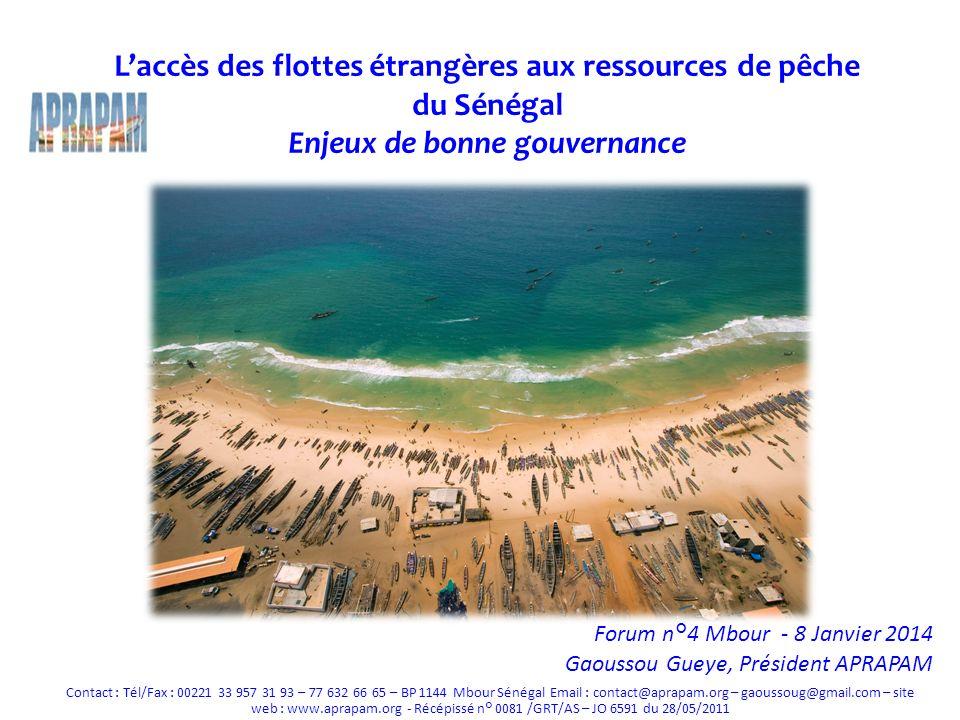 Laccès des flottes étrangères aux ressources de pêche du Sénégal Enjeux de bonne gouvernance Forum n°4 Mbour - 8 Janvier 2014 Gaoussou Gueye, Président APRAPAM Contact : Tél/Fax : 00221 33 957 31 93 – 77 632 66 65 – BP 1144 Mbour Sénégal Email : contact@aprapam.org – gaoussoug@gmail.com – site web : www.aprapam.org - Récépissé n° 0081 /GRT/AS – JO 6591 du 28/05/2011