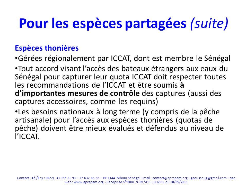 Pour les espèces partagées (suite) Espèces thonières Gérées régionalement par ICCAT, dont est membre le Sénégal Tout accord visant laccès des bateaux étrangers aux eaux du Sénégal pour capturer leur quota ICCAT doit respecter toutes les recommandations de lICCAT et être soumis à dimportantes mesures de contrôle des captures (aussi des captures accessoires, comme les requins) Les besoins nationaux à long terme (y compris de la pêche artisanale) pour laccès aux espèces thonières (quotas de pêche) doivent être mieux évalués et défendus au niveau de lICCAT.
