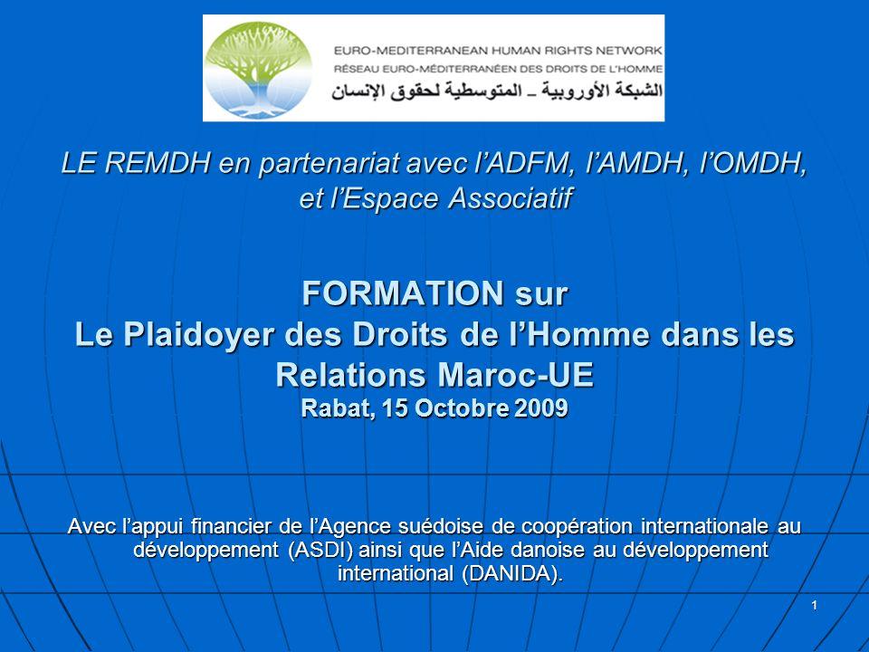 1 LE REMDH en partenariat avec lADFM, lAMDH, lOMDH, et lEspace Associatif FORMATION sur Le Plaidoyer des Droits de lHomme dans les Relations Maroc-UE Rabat, 15 Octobre 2009 LE REMDH en partenariat avec lADFM, lAMDH, lOMDH, et lEspace Associatif FORMATION sur Le Plaidoyer des Droits de lHomme dans les Relations Maroc-UE Rabat, 15 Octobre 2009 Avec lappui financier de lAgence suédoise de coopération internationale au développement (ASDI) ainsi que lAide danoise au développement international (DANIDA).