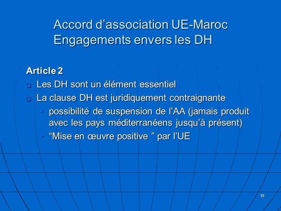 18 Accord dassociation UE-Maroc Engagements envers les DH Article 2 Les DH sont un élément essentiel Les DH sont un élément essentiel La clause DH est