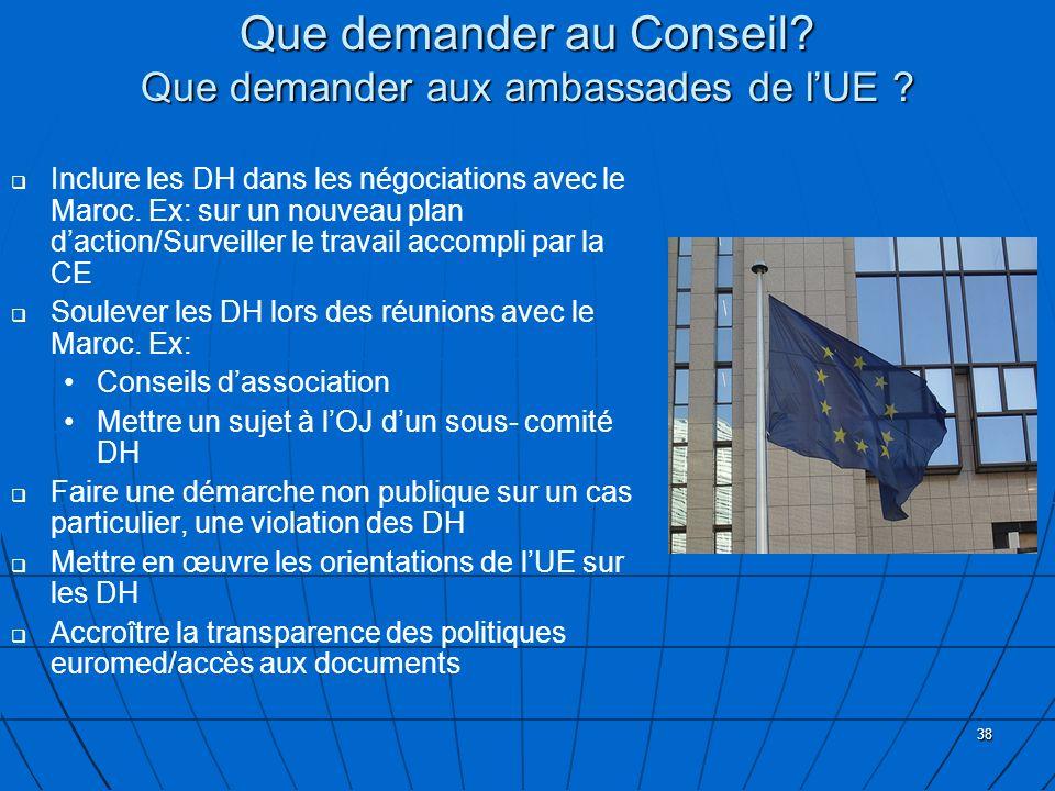 38 Que demander au Conseil? Que demander aux ambassades de lUE ? Inclure les DH dans les négociations avec le Maroc. Ex: sur un nouveau plan daction/S