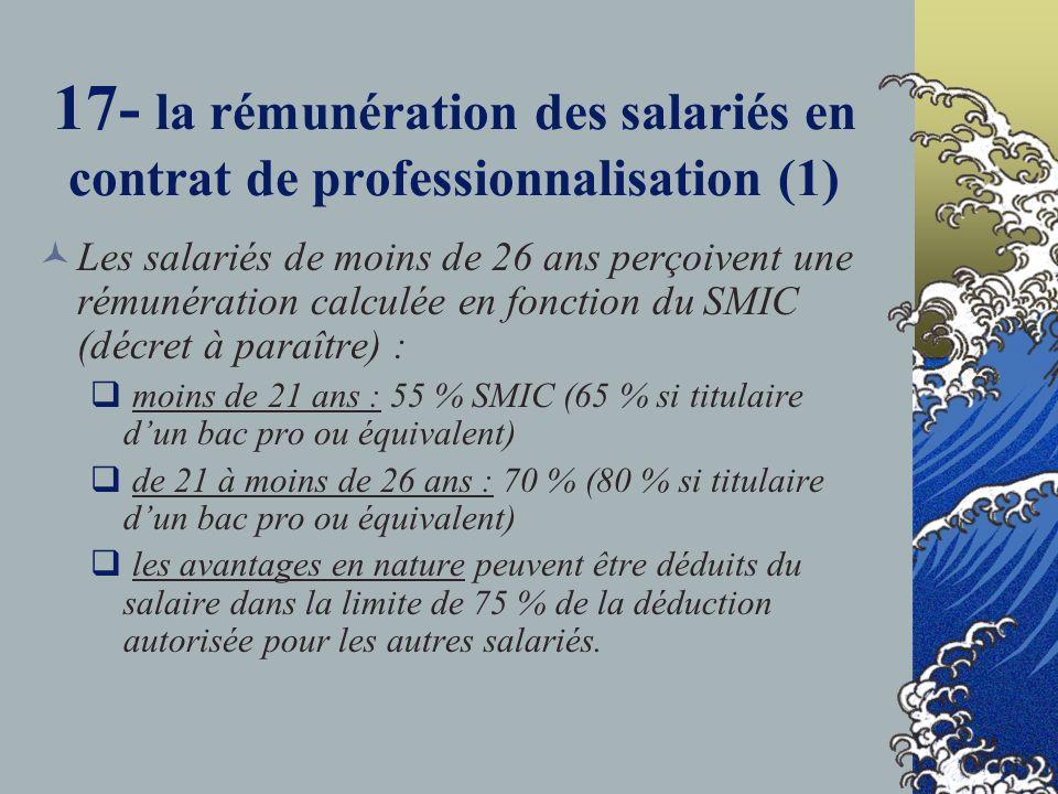 17- la rémunération des salariés en contrat de professionnalisation (1) Les salariés de moins de 26 ans perçoivent une rémunération calculée en fonction du SMIC (décret à paraître) : moins de 21 ans : 55 % SMIC (65 % si titulaire dun bac pro ou équivalent) de 21 à moins de 26 ans : 70 % (80 % si titulaire dun bac pro ou équivalent) les avantages en nature peuvent être déduits du salaire dans la limite de 75 % de la déduction autorisée pour les autres salariés.