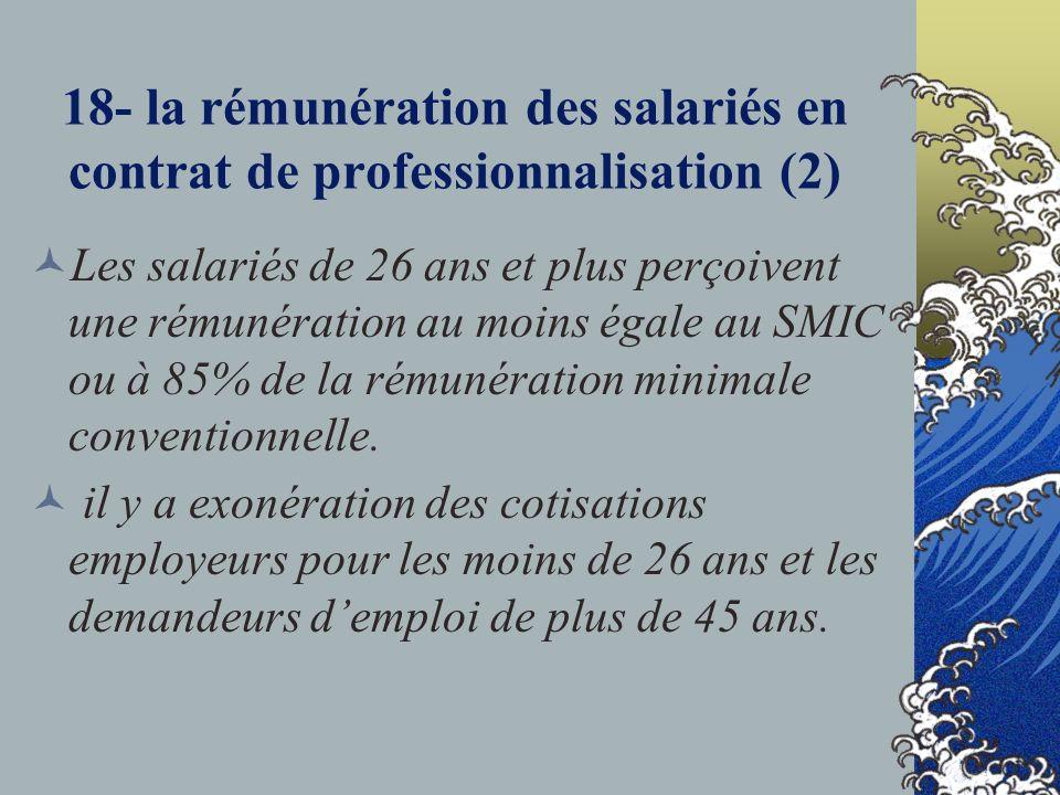 18- la rémunération des salariés en contrat de professionnalisation (2) Les salariés de 26 ans et plus perçoivent une rémunération au moins égale au SMIC ou à 85% de la rémunération minimale conventionnelle.