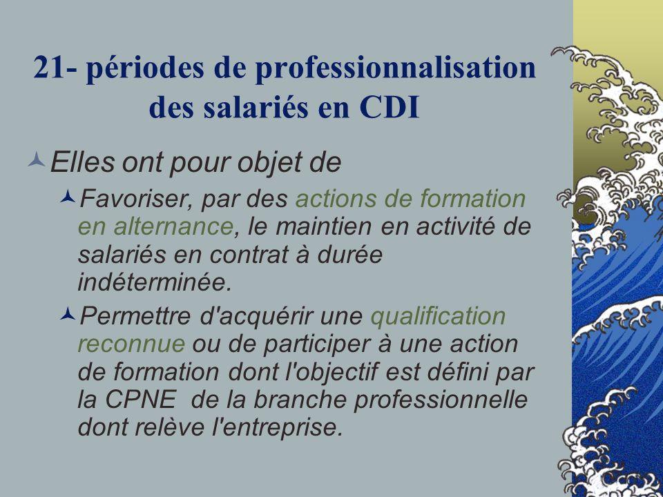21- périodes de professionnalisation des salariés en CDI Elles ont pour objet de Favoriser, par des actions de formation en alternance, le maintien en activité de salariés en contrat à durée indéterminée.