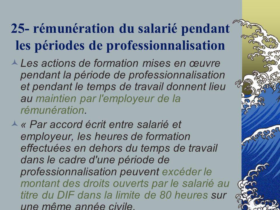 25- rémunération du salarié pendant les périodes de professionnalisation Les actions de formation mises en œuvre pendant la période de professionnalisation et pendant le temps de travail donnent lieu au maintien par l employeur de la rémunération.