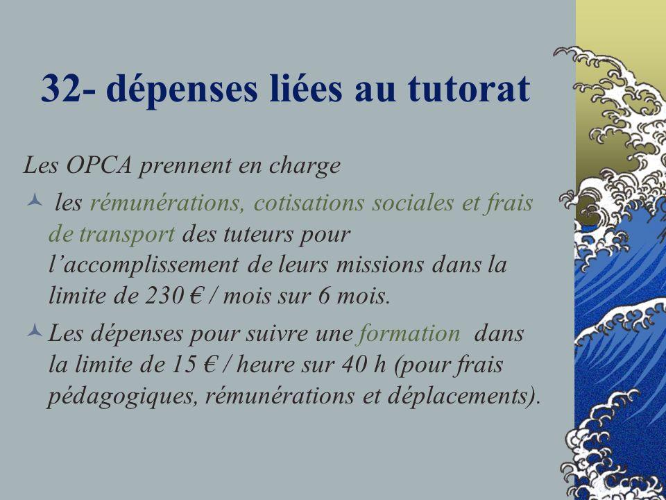 32- dépenses liées au tutorat Les OPCA prennent en charge les rémunérations, cotisations sociales et frais de transport des tuteurs pour laccomplissement de leurs missions dans la limite de 230 / mois sur 6 mois.