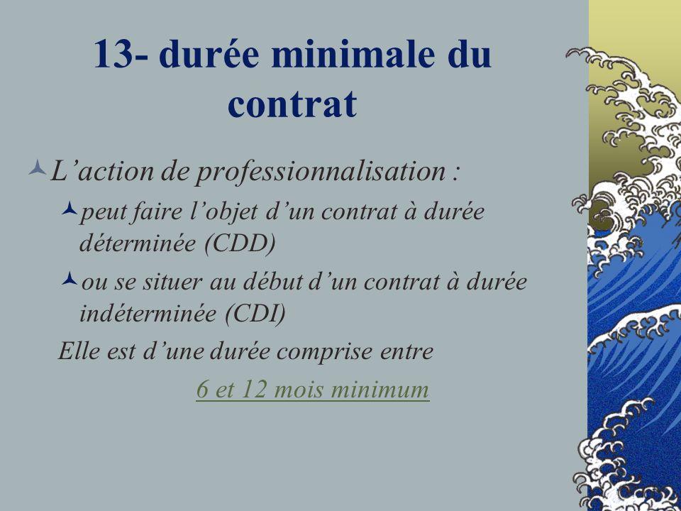 13- durée minimale du contrat Laction de professionnalisation : peut faire lobjet dun contrat à durée déterminée (CDD) ou se situer au début dun contrat à durée indéterminée (CDI) Elle est dune durée comprise entre 6 et 12 mois minimum