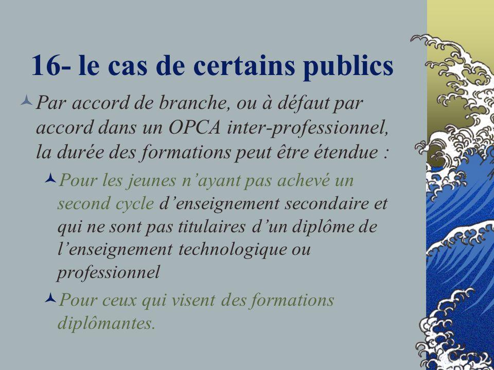 16- le cas de certains publics Par accord de branche, ou à défaut par accord dans un OPCA inter-professionnel, la durée des formations peut être étend