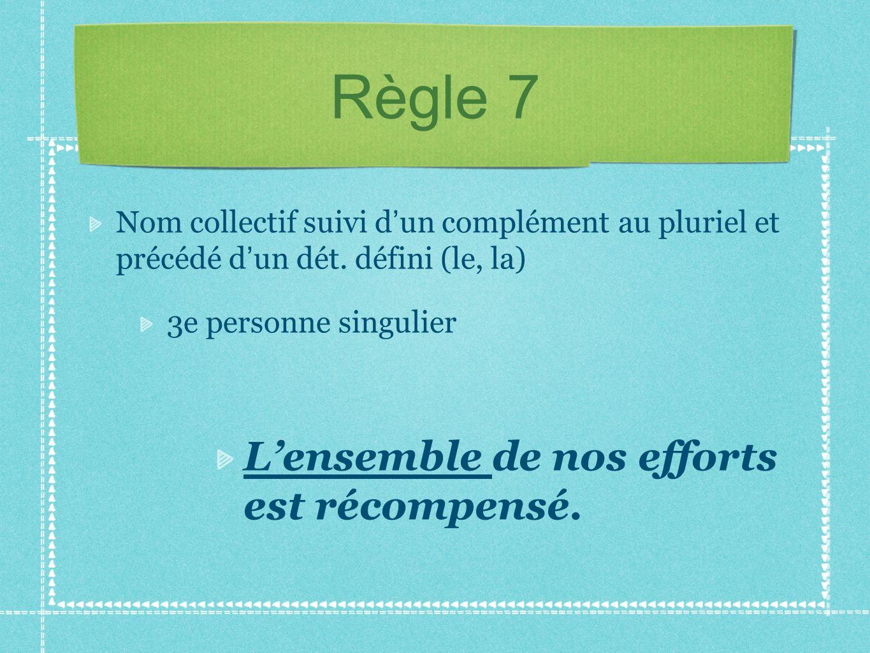Règle 7 Nom collectif suivi d un complément au pluriel et précédé d un dét. défini (le, la) 3e personne singulier Lensemble de nos efforts est récompe