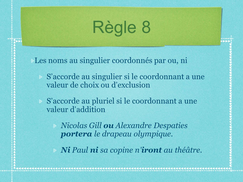 Règle 8 Les noms au singulier coordonnés par ou, ni S accorde au singulier si le coordonnant a une valeur de choix ou d exclusion S accorde au pluriel