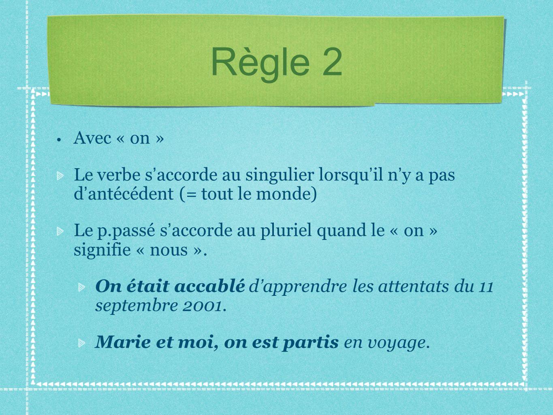 Règle 2 Avec « on » Le verbe s accorde au singulier lorsqu il n y a pas d antécédent (= tout le monde) Le p.passé s accorde au pluriel quand le « on »