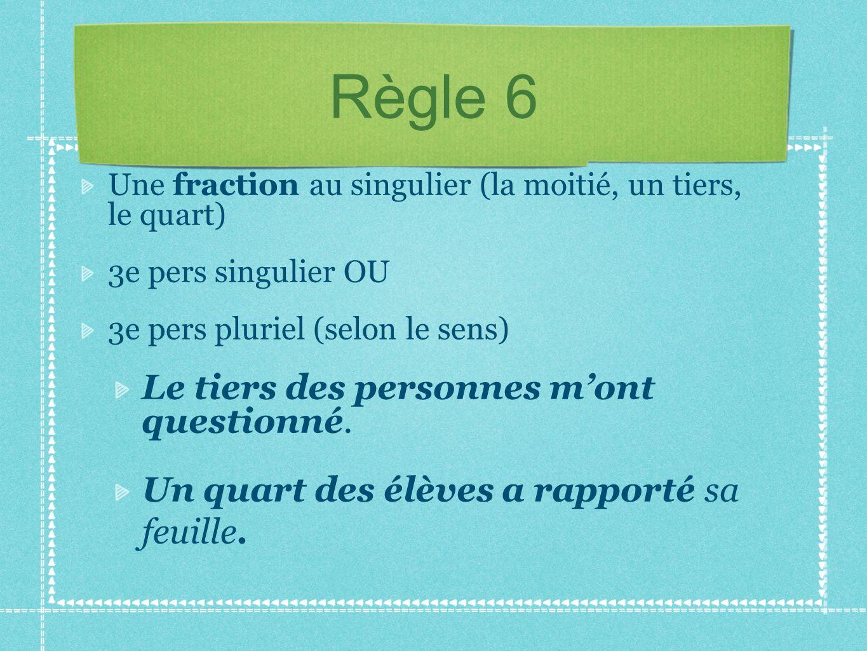 Règle 6 Une fraction au singulier (la moitié, un tiers, le quart) 3e pers singulier OU 3e pers pluriel (selon le sens) Le tiers des personnes mont que