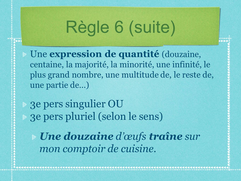 Règle 6 (suite) Une expression de quantité (douzaine, centaine, la majorité, la minorité, une infinité, le plus grand nombre, une multitude de, le res
