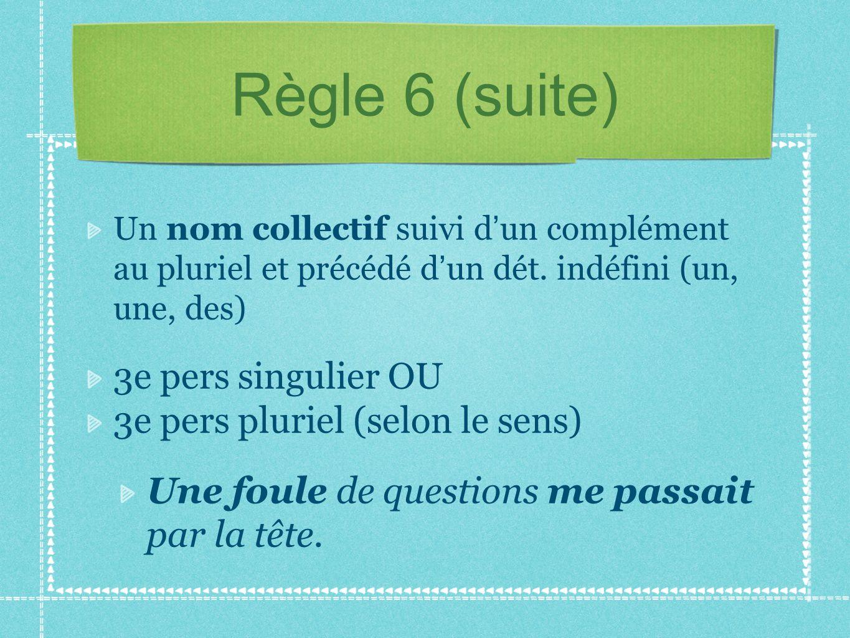 Règle 6 (suite) Un nom collectif suivi d un complément au pluriel et précédé d un dét. indéfini (un, une, des) 3e pers singulier OU 3e pers pluriel (s