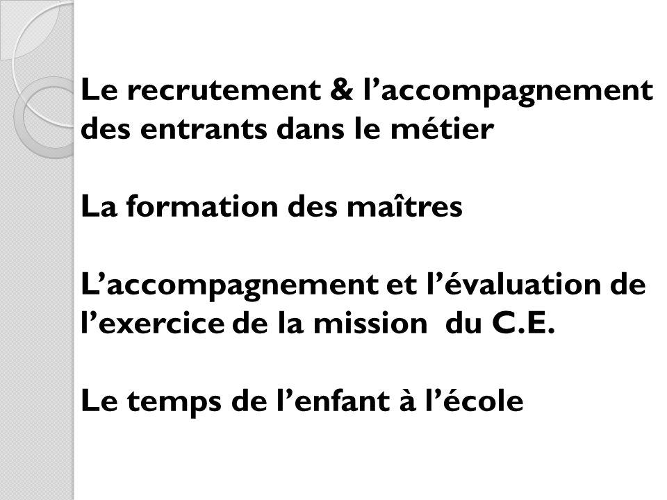 Le recrutement & laccompagnement des entrants dans le métier La formation des maîtres Laccompagnement et lévaluation de lexercice de la mission du C.E