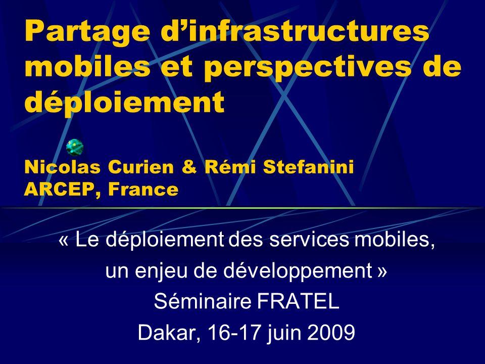 Partage dinfrastructures mobiles et perspectives de déploiement Nicolas Curien & Rémi Stefanini ARCEP, France « Le déploiement des services mobiles, un enjeu de développement » Séminaire FRATEL Dakar, 16-17 juin 2009