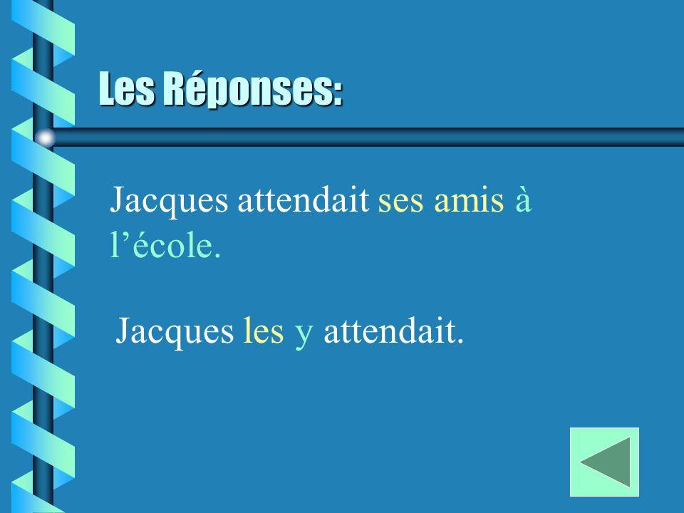 Les Réponses: Jacques attendait ses amis à lécole. Jacques les y attendait.